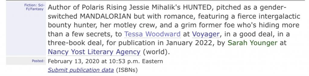 Author of Polaris Rising, Jessie Mihalik's HUNTED pitched as a gender-switched MANDALORIAN but with romance, featuring a fierce intergalactic bounty hunter, her motley crew, and a grim former foe who's hiding more than a few secrets to Tessa Woodward at Voyager, in a good deal, in a three-book deal, for publication in January 2022, by Sarah Younger at the Nancy Yost Literary Agency (world).