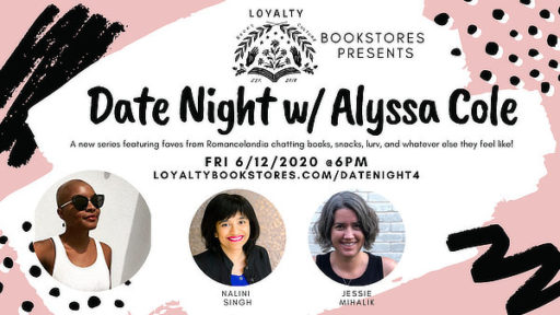 Date Night w/ Alyssa Cole, Nalini Singh, and Jessie Mihalik. A new series featuring faves from Romancelandia chatting books, snacks, lure, and whatever else they feel like! Friday 6/12/2020 @ 6PM. loyaltybookstores.com/datenight4