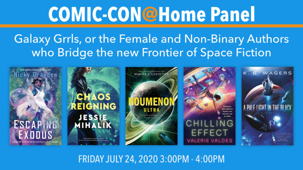 COMIC-CON@Home Panel. Galaxy Grrls, or the Female and Non-Binary Authors who Bridge the new Frontier of Space Fiction. Escaping Exodus, by Nicky Drayden. Chaos Reigning by Jessie Mihalik. Noumenon Ultra by Marina J. Lostetter. Chilling Effect by Valerie Valdes. A Pale Light in the Black by K.B. Wagers. Friday, July 24, 2020, 3-4PM.