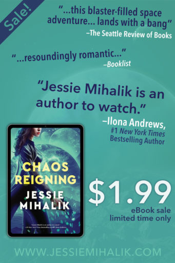 "CHAOS REIGNING is on sale for $1.99.  ""…this blaster-filled space adventure… lands with a bang"" —The Seattle Review of Books  ""…resoundingly romantic…"" —Booklist  ""Jessie Mihalik is an author to watch."" —Ilona Andrews, #1 NYT Bestselling Author  www.jessiemihalik.com"