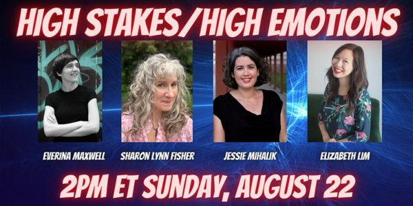 High Stakes / High Emotions with Everina Maxwell, Sharon Lynn Fisher, Jessie Mihalik, and Elizabeth Lim, 2PM ET, Sunday, August 22